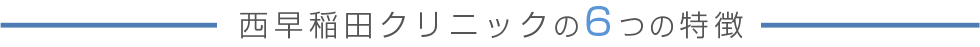 西早稲田クリニックの6つの特徴